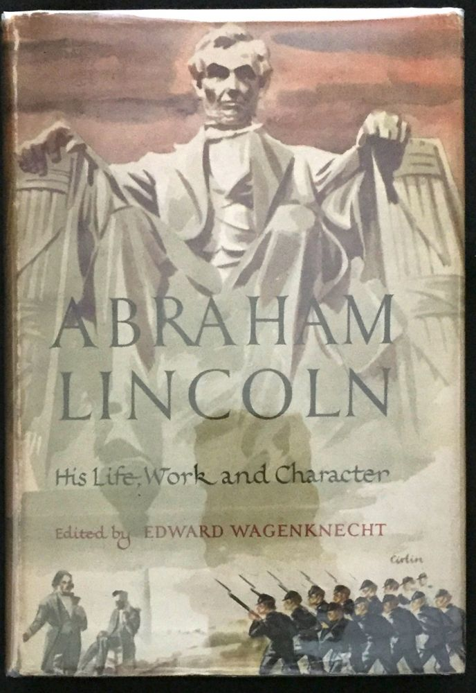 ABRAHAM LINCOLN; His Life, Work and Character / An Anthology of History and Biography / Fiction, Poetry, Drama, and Belles-Lettres / Edited by Edward Wagenknecht. Edward Wagenknecht.