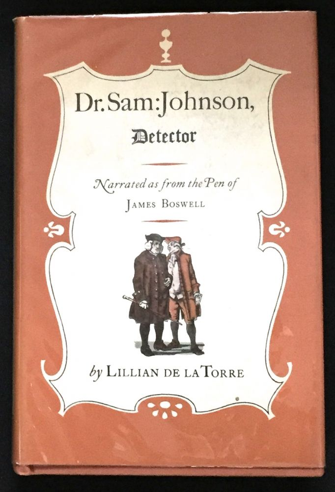 DR. SAM: JOHNSON, DETECTOR; being, a light-hearted Collection of Recently reveal'd Episodes in the Career of the Great Lexicographer narrated as from the Pen of James Boswell / Including: the Unmasking of the Flying Highwayman; the singular Episode of the Monboddo Ape Boy; the Recovery of Prince Charlie's vanist Ruby, the stolen Christmas Box, and the pilfer'd Great Seal of England; also, the Detection of the mysterious Visitant in Mincing Lane, and the macabre Affair of the Wax-Work Cadaver. Lillian De La Torre.