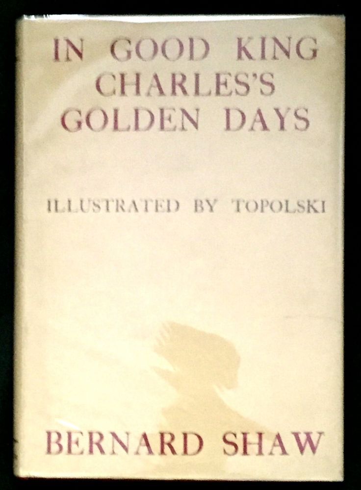 IN GOOD KING CHARLES'S GOLDEN DAYS; a history lesson by Bernard Shaw / Illustrated by Felix Topolski. Bernard Shaw.