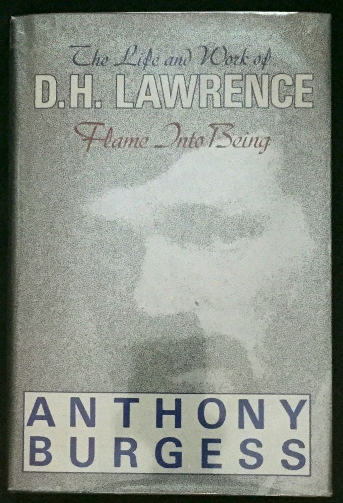FLAME INTO BEING; The Life and Work of D. H. LAWRENCE. Anthony Burgess.