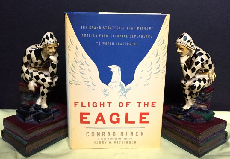 FLIGHT OF THE EAGLE; With an Introductory Note by Henry Kissinger. Conrad Black.
