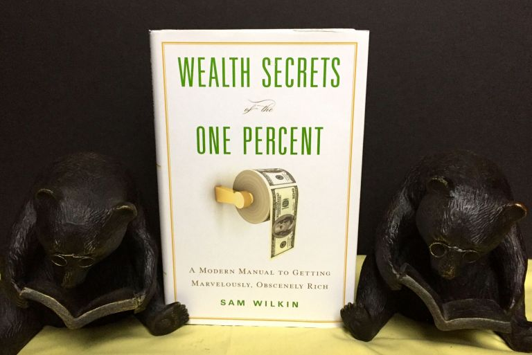 WEALTH SECRETS OF THE ONE PERCENT; A Modern Manual to Getting Marvelously, Obscenely Rich. Sam Wilkin.