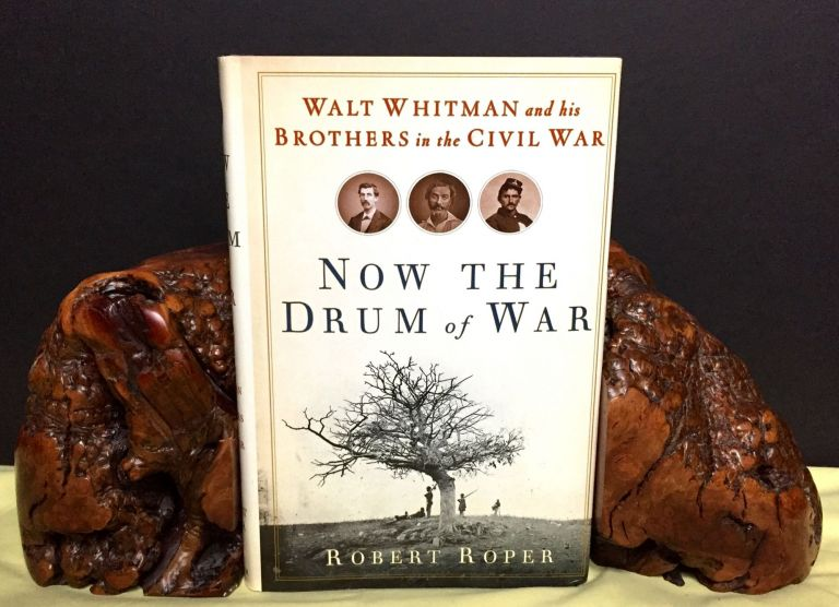 NOW THE DRUM OF WAR; Walt Whitman and his Brothers in the Civil War. Robert Roper.