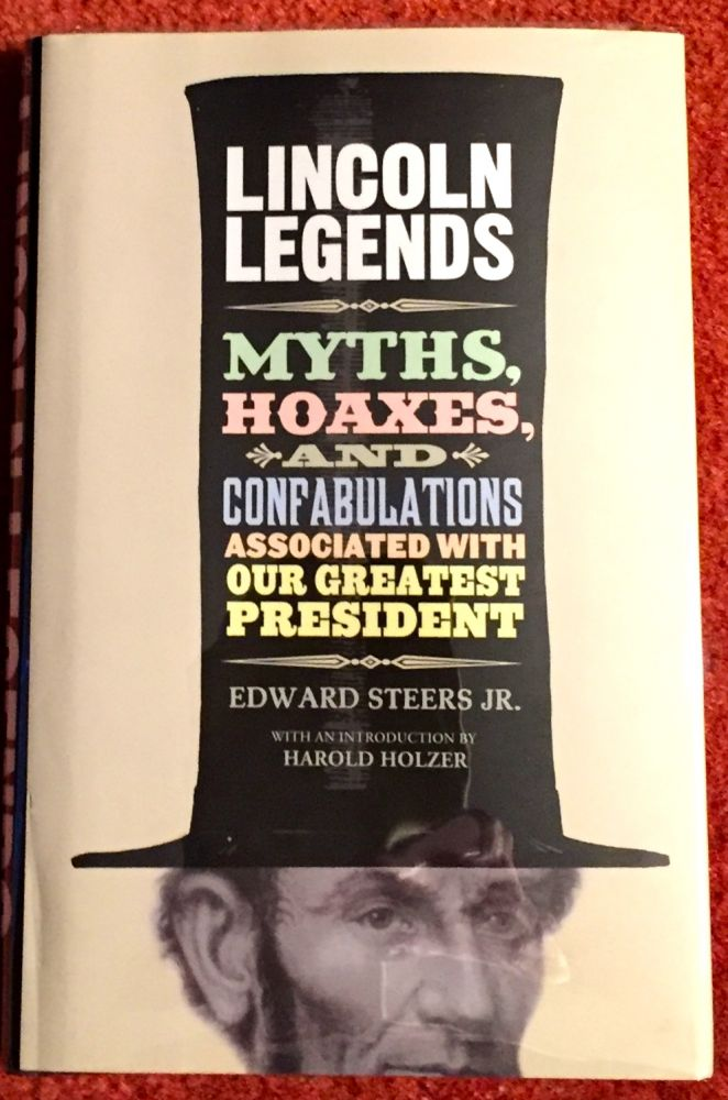 LINCOLN LEGENDS; Myths, Hoaxes, and Confabulations Associated with Our Greatest President / With an Introduction byy Harold Holzer. Edward Steers Jr.