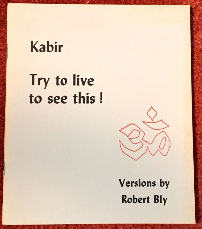 KABIR; Try to live to see this! / Versions by Robert Bly. Robert Bly.
