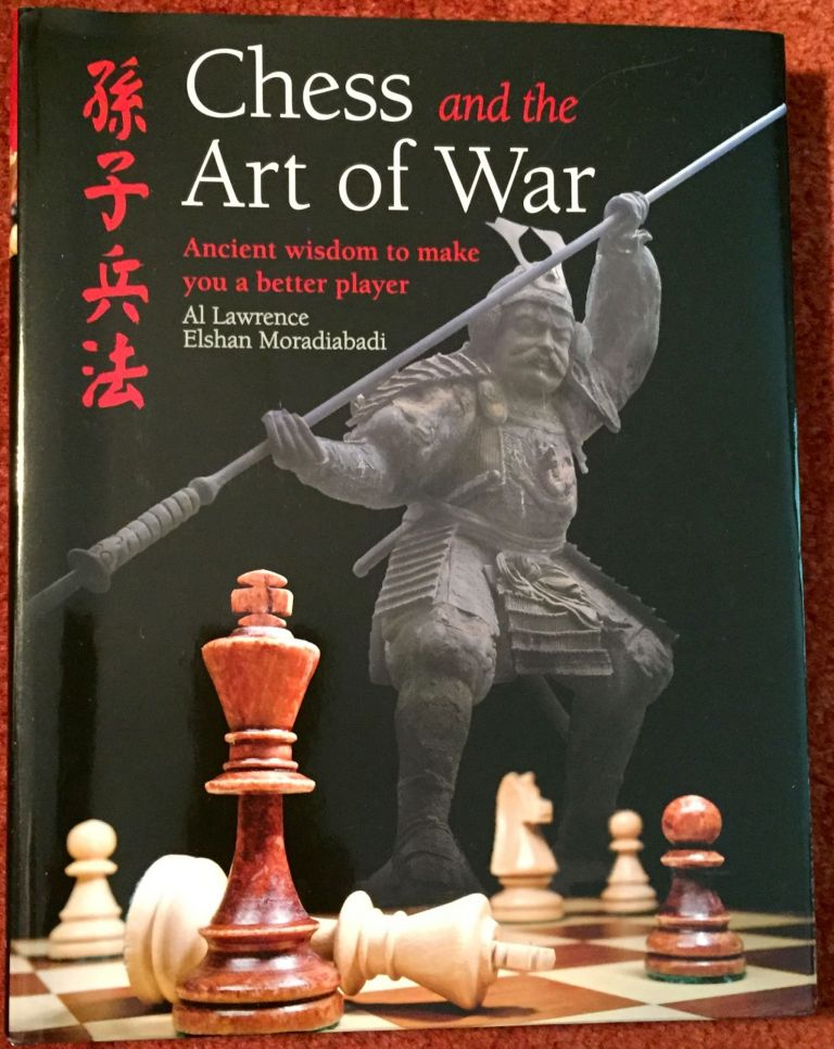 Chess and the Art of War; Ancient Wisdom to make you a better player / Al Lawrence [&] International Grandmaster Elshan Moradiabadi. Al Lawrence, Elshan Moradiabadi.