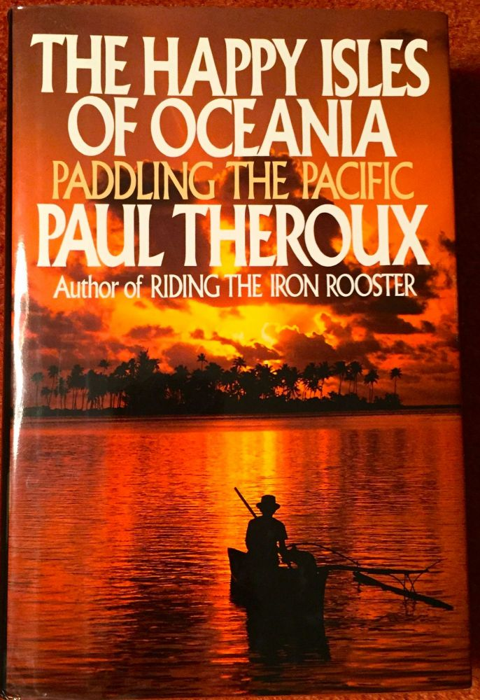 The Happy Isles of Oceeania; Paddling the Pacific. Paul Theroux.