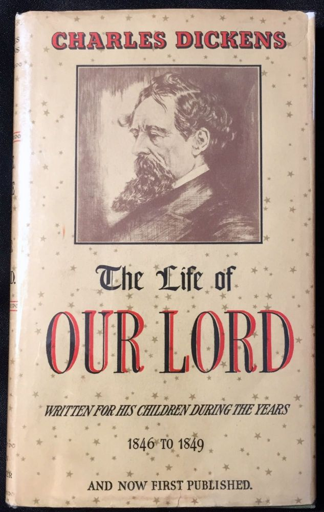 The Life of OUR LORD; Written for his Children during the years 1846 to 1849 by CHARLES DICKENS and now first published. Charles Dickens.