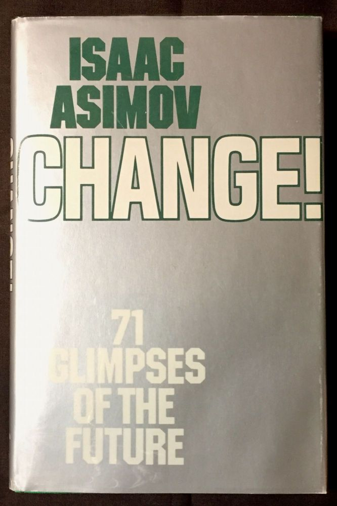CHANGE!; Seventy-one Glimpses of the Future. Isaac Asimov.