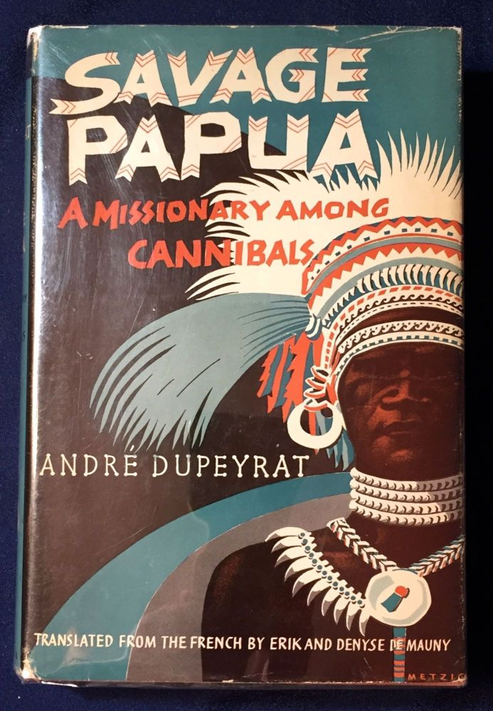 SAVAGE PAPUA; A Missionary Among Cannibals / by André Dupeyrat / Translated from the French by Erik and Denyse Demauny / Preface by Paul Claudel / With Illustrations and Endpaper Map. André Dupeyrat.