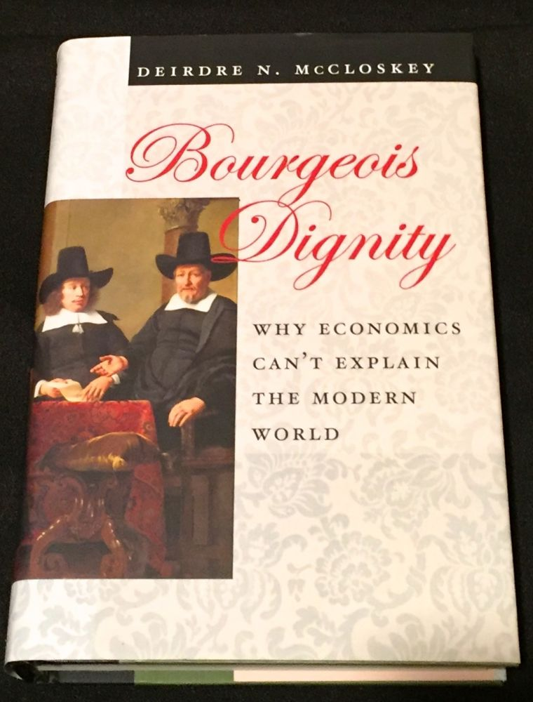 BOURGEOIS DIGNITY; Why Economics can't explain the Modern World. Deirdre N. McCloskey.