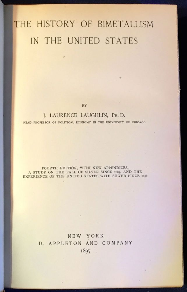 THE HISTORY OF BIMETALLISM IN THE UNITED STATES; Fourth Edition, with new appendices, A Study on the Fall of Silver since 1885, and the Experience of the United States with Silver since 1878. Ph D. Laughlin, J. Lawrence.