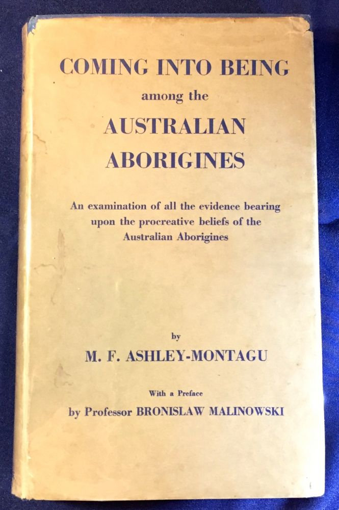 COMING INTO BEING among the AUSTRALIAN ABORIGINES; An examination of all the evidence bearing upon the procreative beliefs of the Australian Aborigines / With a Preface by Professor BRONISLAW MALINOWSKI. M. F. Ashley-Montagu.