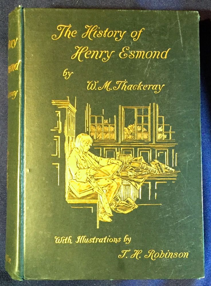 THE HISTORY OF HENRY ESMOND, ESQ.; A Colonel in the Service of Her Majesty Queen Anne / Written by Himself / With Illustrations by T. H. Robinson. W. M. Thackeray.