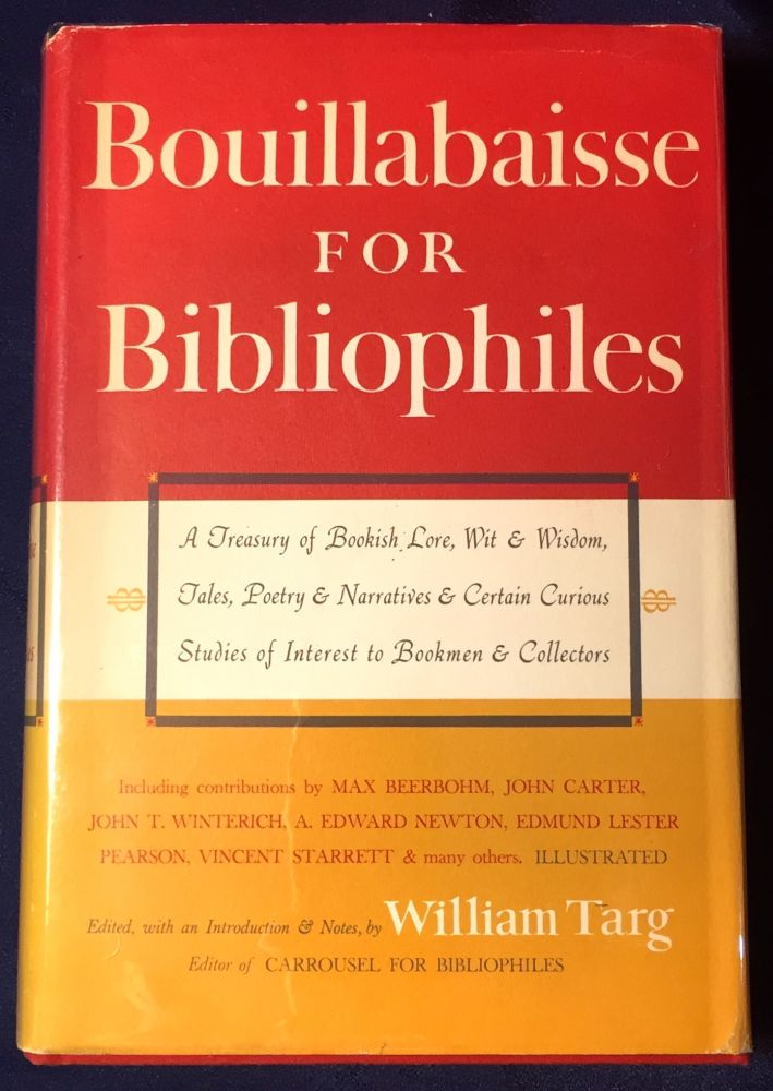 BOUILLABAISSE FOR BIBLIOPHILES; A Treasury of Bookish Lore, Wit & Tales, Poetry & Narratives & Certain Curious Studies of Interest to Bookmen & Collectors / Edited, With an Introduction and Notes, By William Targ. William Targ.