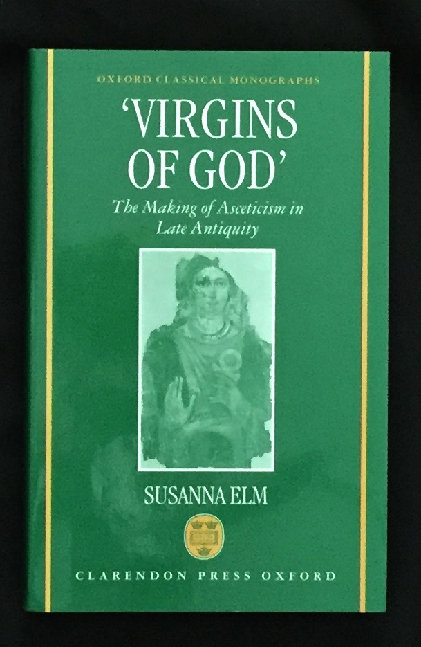"""'VIRGINS OF GOD""""; The Making of Asceticism in Late Antiquity. Susanna Elm."""