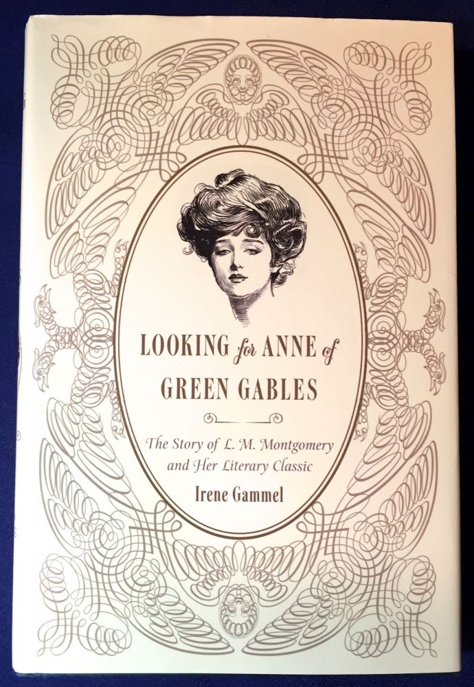 LOOKING for ANNE of GREEN GABLES; The Story of L. M. Montgomery and Her Literary Classic. Irene Gammel.