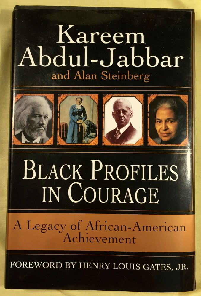 BLACK PROFILES IN COURAGE; A Legacy of African American Achievement / by Kareem Abdul-Jabbar and Alan Steinberg / Foreword by Louis Henry Gates, Jr. Kareem Abdul-Jabbar, Alan Steinberg.