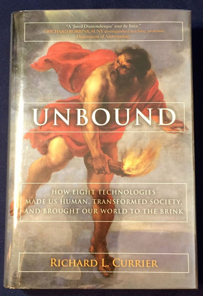 UNBOUND; How Eight Technologies Made Us Human, Transformed Society, and Brought Our World to the Brink. Richard L. Currier.