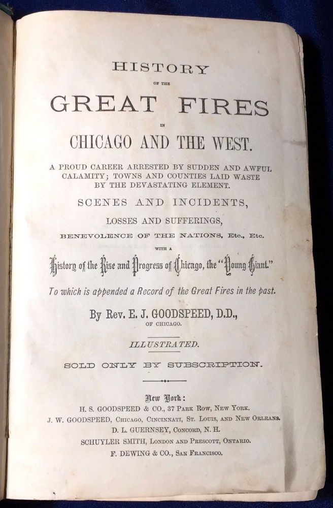 "HISTORY of the GREAT FIRES; in Chicago and The West. A Proud Career Arrested by Sudden and Awful Calamity; Towns and Counties Laid Waste by the Devastating Element. Scenes and Incidents, Losses and Sufferings, Benevolence of the Nations, Etc. With a History of the Rise and Progress of Chicago, the ""Young Giant."" To Which Is Appended a Record of Great Fires in the Past. / By Rev. E. J. Goodspeed, D.D. / Illustrated. Rev. E. J. Goodspeed."