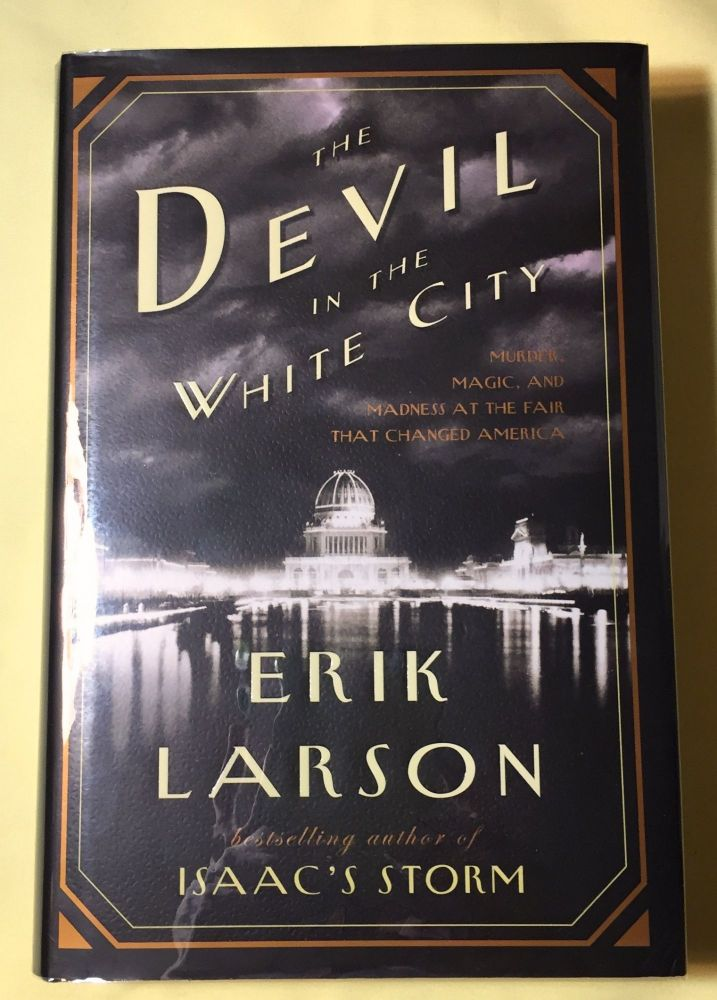 THE DEVIL IN THE WHITE CITY; Murder, Magic, and Madness at the Fair That Changed America. Erik Larson.