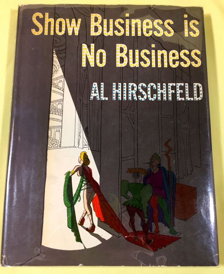 SHOW BUSINESS IS NO BUSINESS. Al Hirschfeld.