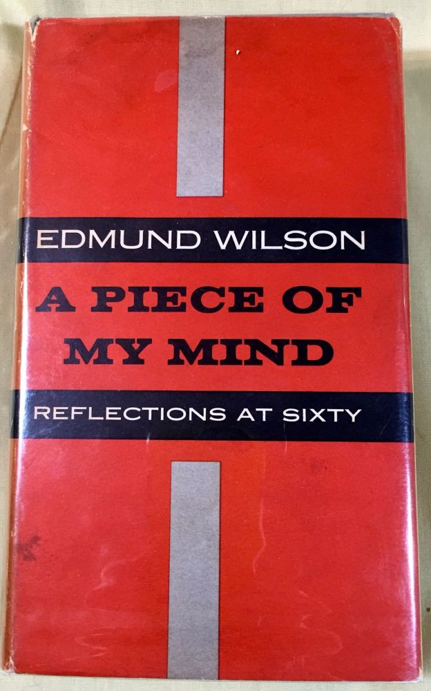 A PIECE OF MY MIND; Reflections at Sixty / By Edmund Wilson. Edmund Wilson.