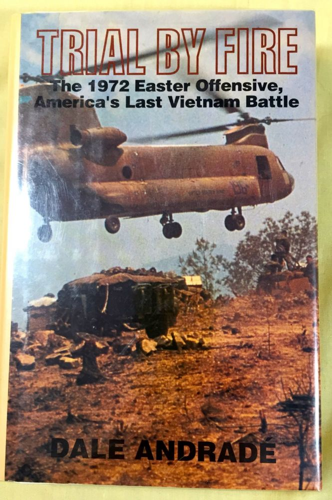 TRIAL BY FIRE; The 1972 Easter Offensive, America's Last Vietnam Battle. Dale Andrade.