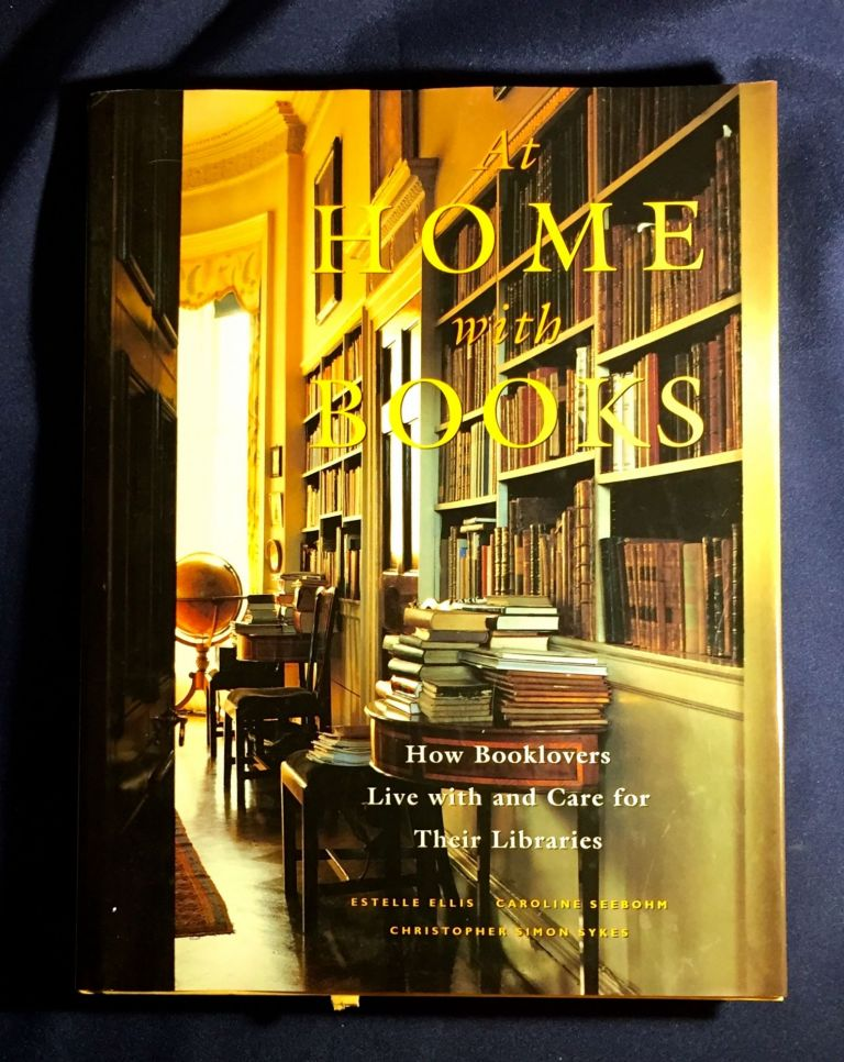 AT HOME WITH BOOKS; How Booklovers Live with and Care for Their Libraries. Estelle Ellis, Christopher Simon Sykes, Caroline Seebohm.