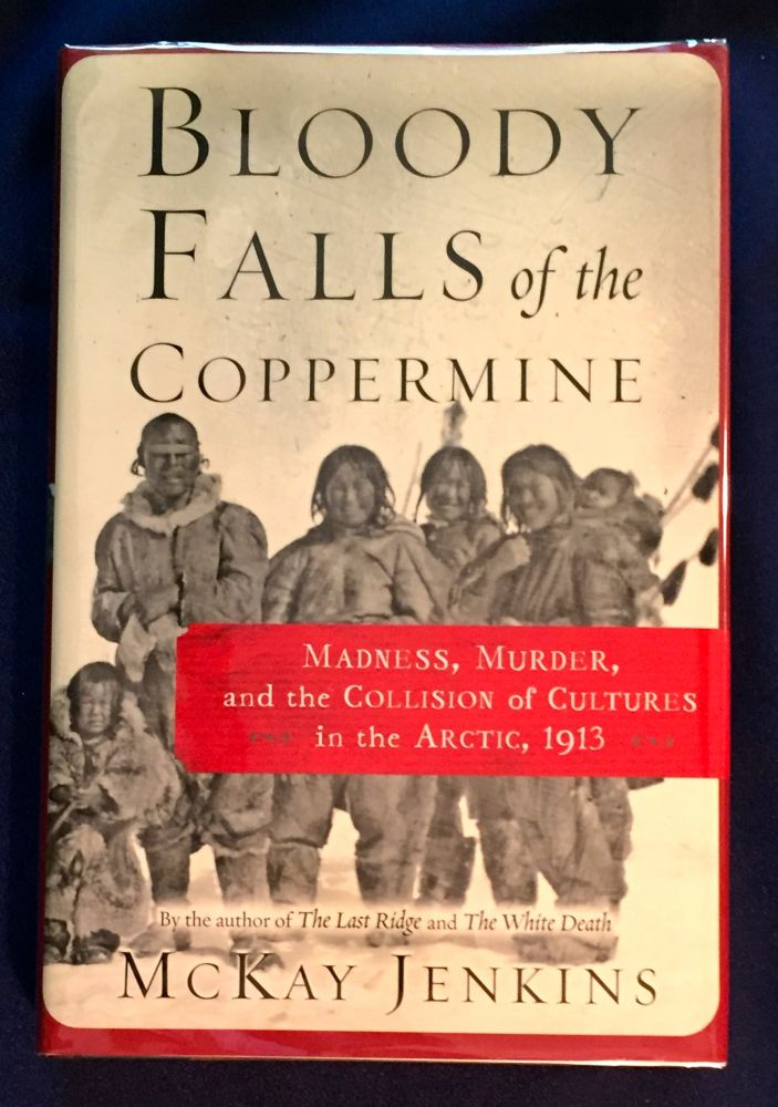 BLOODY FALLS OF THE COPPERMINE; COLLISON OF CULTURES IN THE ARCTIC, 1913. McKay Jenkins.