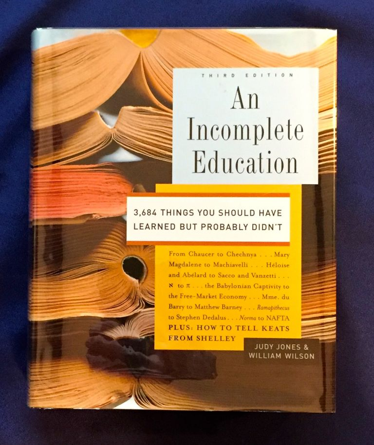 AN INCOMPLETE EDUCATION; 3,684 THINGS YOU SHOULD Have Learned But Probably Didn't. Judy Jones, William Wilson.