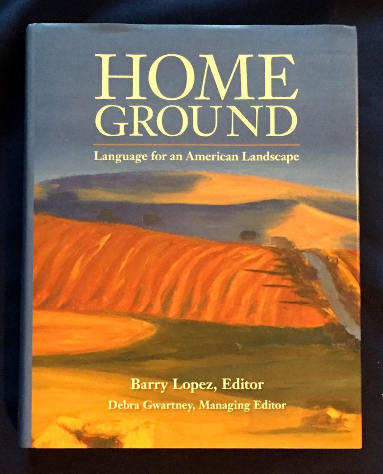 HOME GROUND; Language for an American Landscape / Barry Lopez, Editor / Debra Gwartney, Managing Editor. Barry Lopez.
