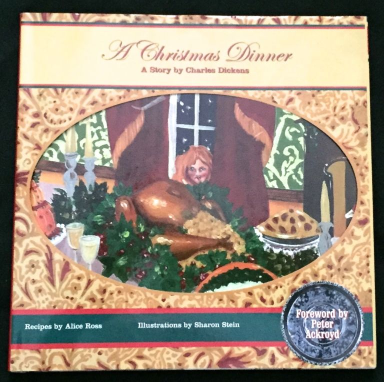 A CHRISTMAS DINNER; by Charles Dickens / Foreword by Peter Ackroyd / Illustrations by Sharon Stein / Recipes by Alice Ross /. Charles Dickens.