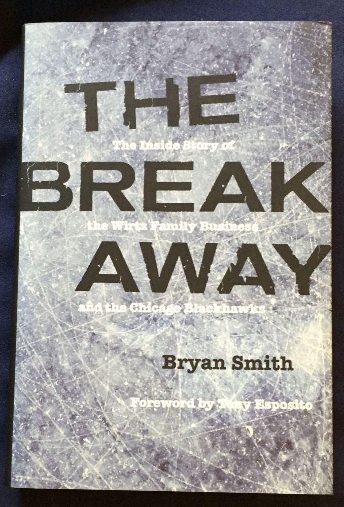 THE BREAK AWAY; Bryan Smith / The Inside Story of the Wirtz Family Business and the Chicago Blackhawks / Foreword by Tony Esposito. Bryan Smith.
