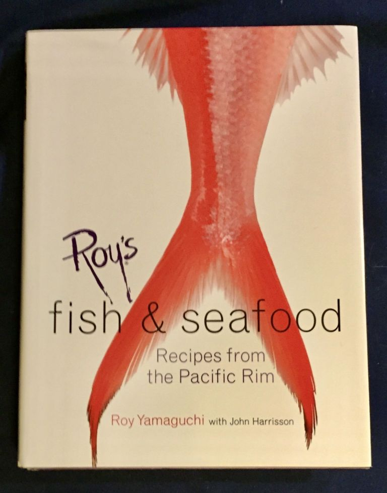 ROY'S FISH AND SEAFOOD; Recipes from the Pacific Rim / Fish, seafood, and location photographs by John De Mello / Food photography by Scott Peterson. Roy Yamaguchi, John Harrisson.