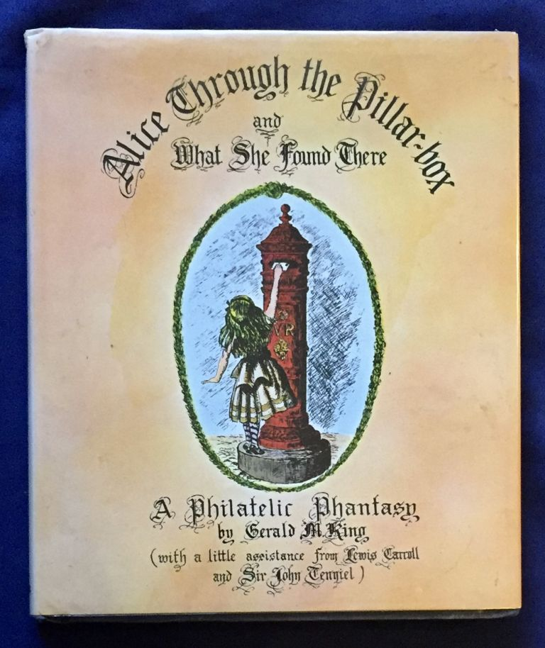 ALICE THROUGH THE PILLAR-BOX; And What She Found There / A Phillatilic Fantasy by Gerald M. King (with a little assistance from Lewis Carroll and Sir John Tenniel). Lewis Carroll, Gerald M. King.