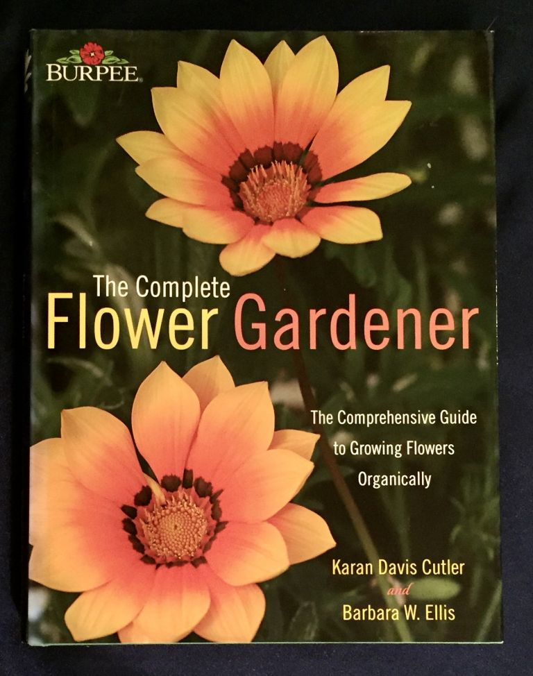 THE COMPLETE FLOWER GARDENER; The Comprehensive Guide to Growing Flowers Organically / Karan Davis Cutler and Barbara W. Ellis / Photography by Jerry Pavia. Karan Davis Cutler, Barbara W. Ellis.