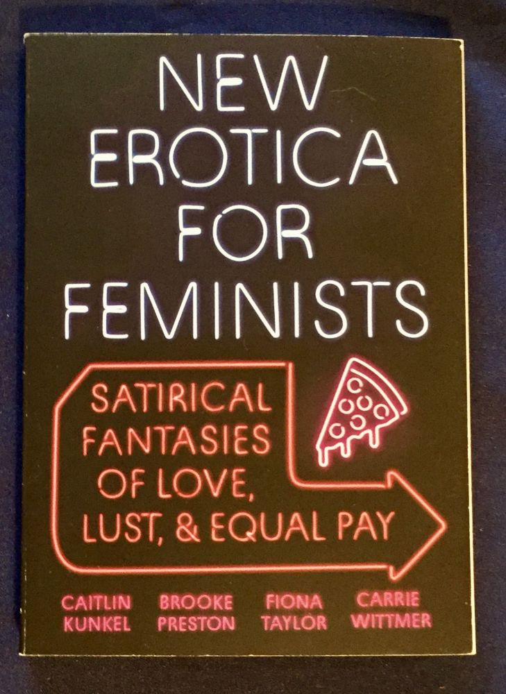 NEW EROTICA FOR FEMINISTS; satirical fantasies of love, lust, & equal pay. Caitlin / Brooke Preston / Fiona Taylor / Carrie Wittmer Kunkle.