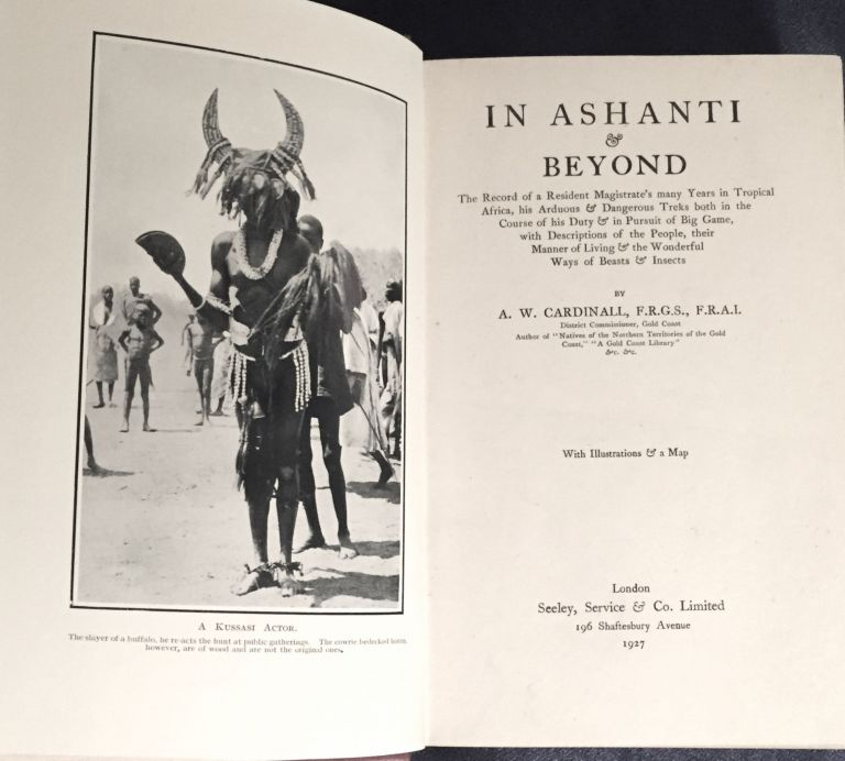 IN ASHANTI & BEYOND; The Record of a Resident Magistrate's many Years in Tropical Africa, his Arduous & Dangerous Treks both in the Course of his Duty & in Pursuit of Big Game, with Descriptions of the People, their Manner of Living & the Wonderful Ways of Beasts & Insects / By A. W. Cardinall / With Illustrations & a Map. A. W. Cardinall.