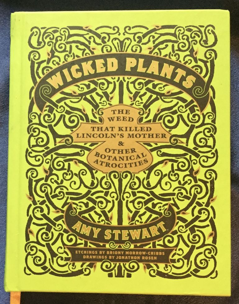WICKED PLANTS; The Weed That Killed Lincoln's Mother & Other Botanical Atrocities / Etchings by Bright Morrow-Cribbs / Drawings by Jonathon Rosen. Amy Steward.