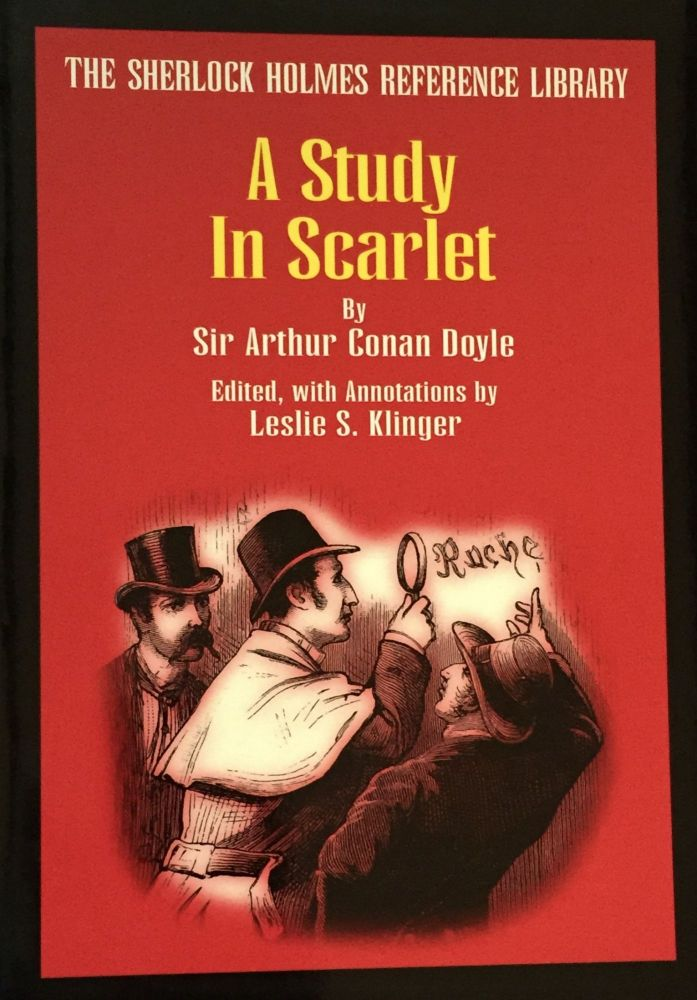 A STUDY IN SCARLET; By Sir Arthur Conan Doyle / Edited, with Annotations by Leslie S. Klinger / The Sherlock Holmes Reference Library. Sir Arthur Conan Doyle.