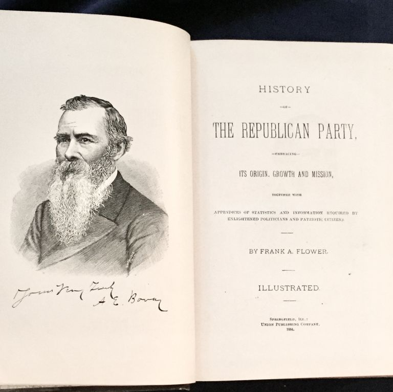 HISTORY OF THE REPUBLICAN PARTY; embracing Its Origin, Growth and Mission, together with / Appendices of Statistics and Information Required by Enlightened Politicians and Patriotic Citizens / By Frank A. Flower. / Illustrated. Frank A. Flower.