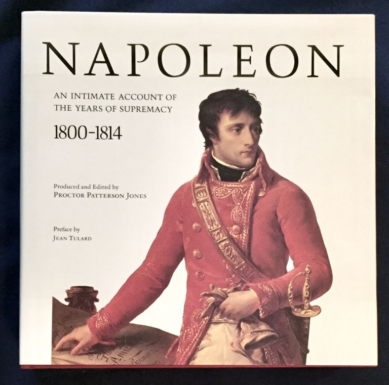 NAPOLEON; An Intimate Account of the Years of Supremacy / 1800-1814 / Edited by Proctor Patterson Jones / With Assistance by Charles-Otto Zieseniss / Preface by Jean Tulard. Proctor Patterson Jones.