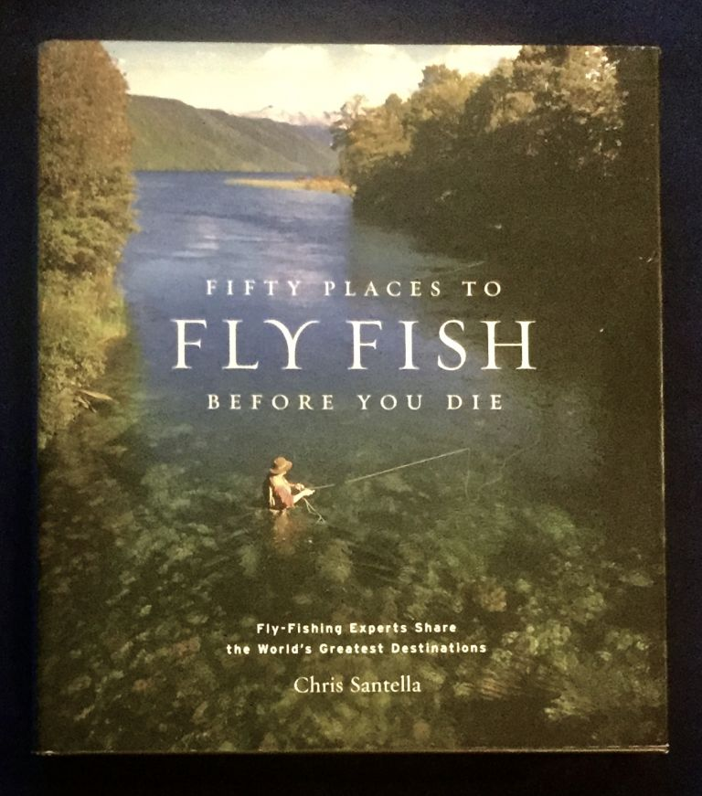 FIFTY PLACES TO FLY FISH BEFORE YOU DIE; Fly-Fishing Experts Share the World's Greatest Destinations / With Selected Photographs by W. Valentine Atkinson / Forework by Mike Fitzgerald, Jr. Chris Santella.