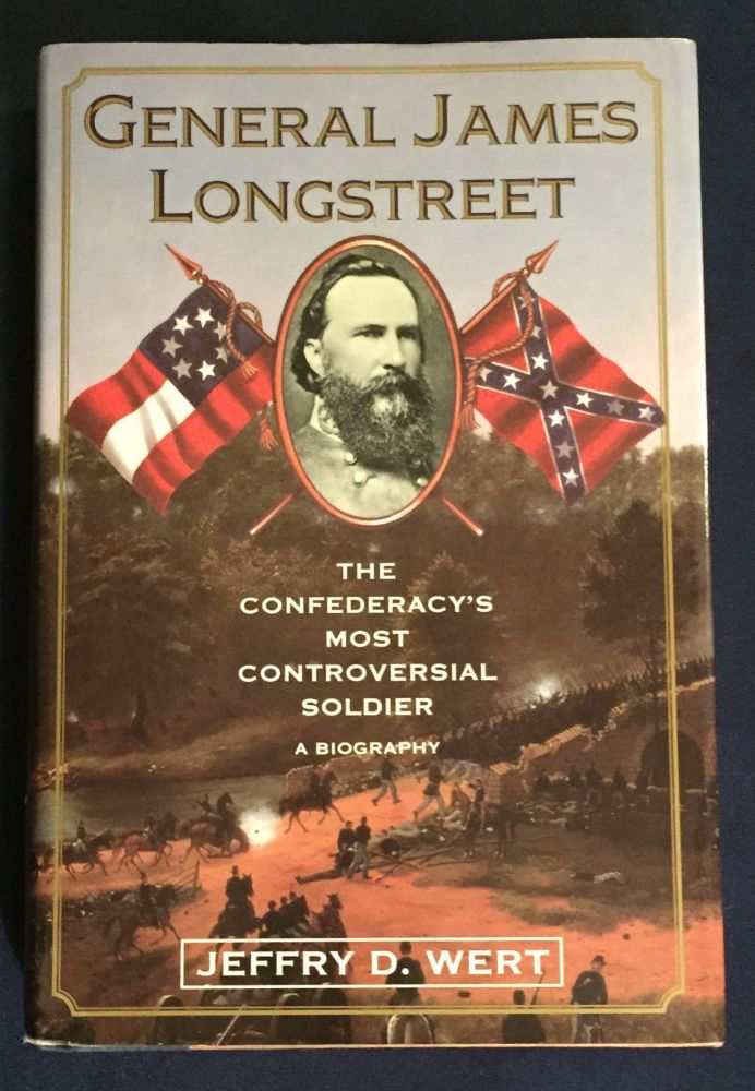 GENERAL LONGSTREET; The Confederacy's Most Controversial Soldier -- A Biography. Jeffrey D. Wert.