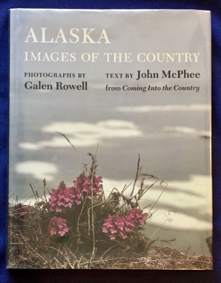 ALASKA; Images of the Country / Photographs and Text Selection by Galen Rowell / Text by John McPhee from Coming Into The Country. Galen Rowell, Photos., John McPhee.