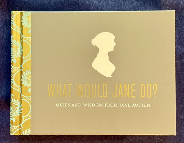 WHAT WOULD JANE DO?; Quips and Wisdom from Jane Austen. Potter Style.