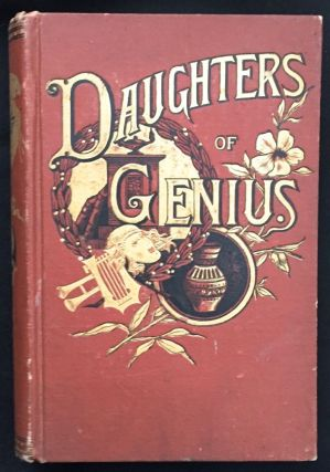DAUGHTERS OF GENIUS; A Series of Sketches of Authors, Artists, Reformers and Heroines, Queens,...