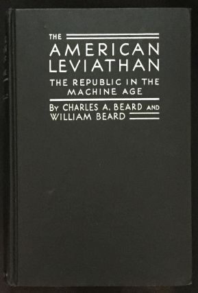 THE AMERICAN LEVIATHAN; The Republic in the Machine Age. Charles A. Beard, William Beard