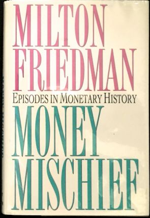 MONEY MISCHIEF; Episodes in Monetary History. Milton Friedman.